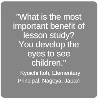 What is the most important benefit of lesson study? You develop the eyes to see children.